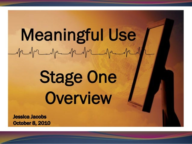 Meaningful Use          Stage One           OverviewJessica JacobsOctober 8, 2010