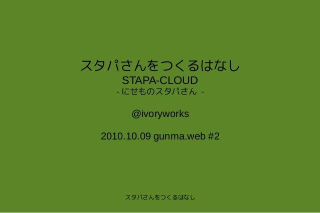 スタパさんをつくるはなし スタパさんをつくるはなし STAPA-CLOUD - にせものスタパさん - @ivoryworks 2010.10.09 gunma.web #2
