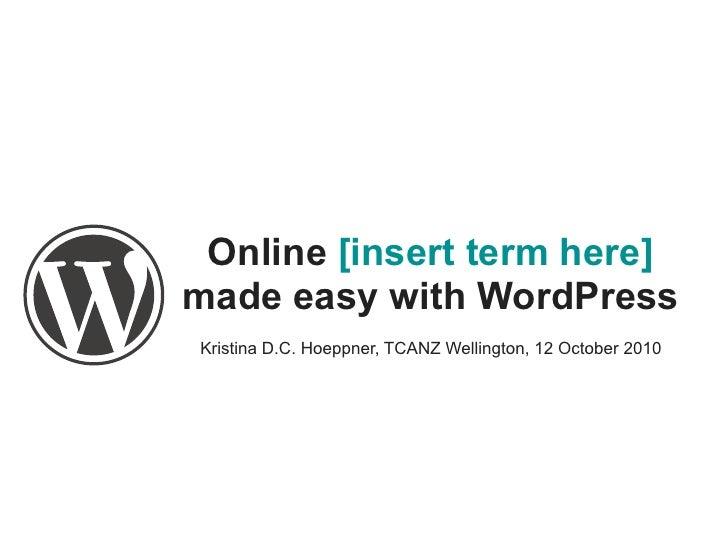 Online [insert term here] made easy with WordPress Kristina D.C. Hoeppner, TCANZ Wellington, 12 October 2010