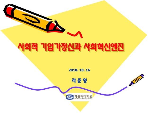 사회적 기업가정신과 사회혁신엔진 2010. 10. 16 라 준 영