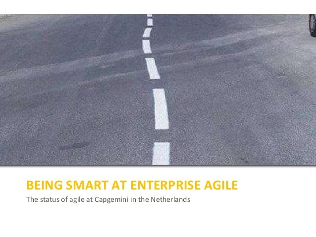 The status of agile at Capgemini in the Netherlands BEING SMART AT ENTERPRISE AGILE