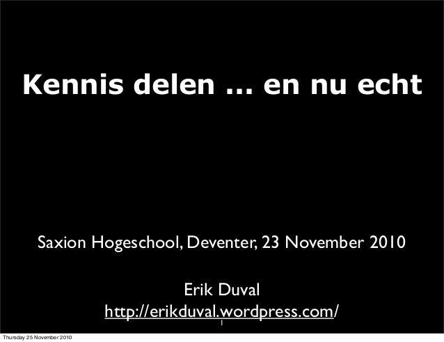 Kennis delen ... en nu echt 1 Erik Duval http://erikduval.wordpress.com/ Saxion Hogeschool, Deventer, 23 November 2010 Thu...