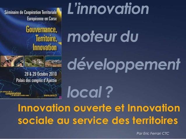 L'innovation moteur du développement local ? Innovation ouverte et Innovation sociale au service des territoires Par Eric ...