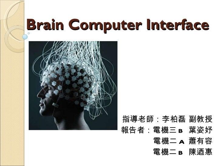 Brain Computer Interface 指導老師:李柏磊 副教授 報告者:電機三 B  葉姿妤 電機二 A  蕭有容 電機二 B  陳迺惠