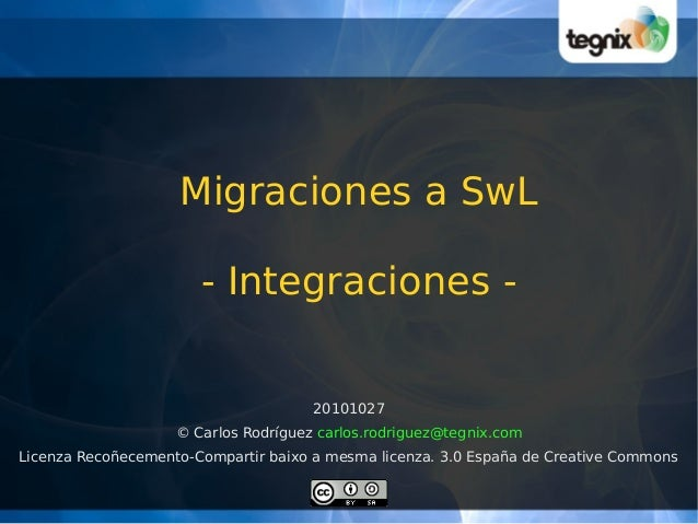 Migraciones a SwL - Integraciones - 20101027 © Carlos Rodríguez carlos.rodriguez@tegnix.com Licenza Recoñecemento-Comparti...
