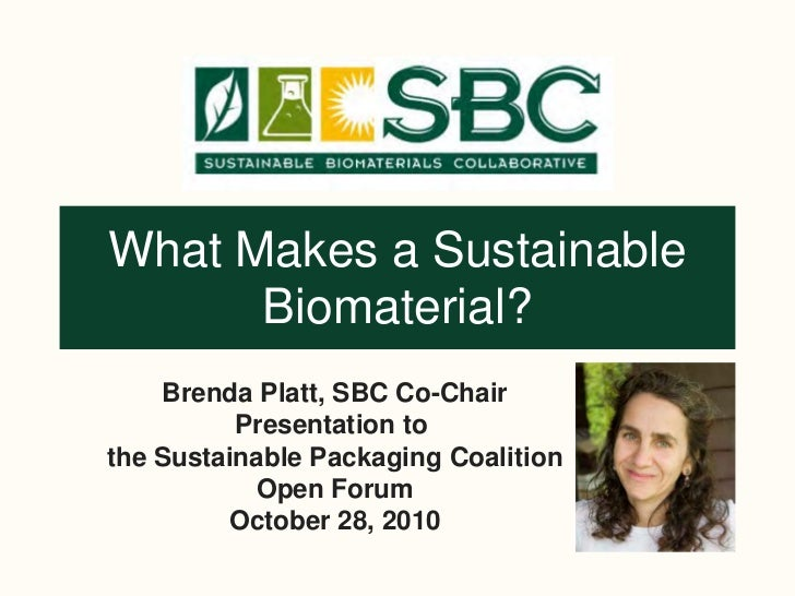 What Makes a Sustainable      Biomaterial?    Brenda Platt, SBC Co-Chair          Presentation tothe Sustainable Packaging...