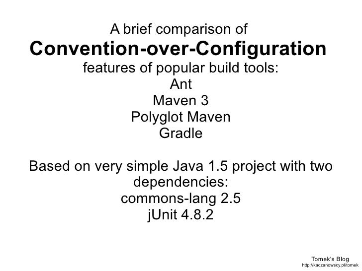 Tomek's Blog http://kaczanowscy.pl/tomek A brief comparison of  Convention-over-Configuration  features of popular build t...