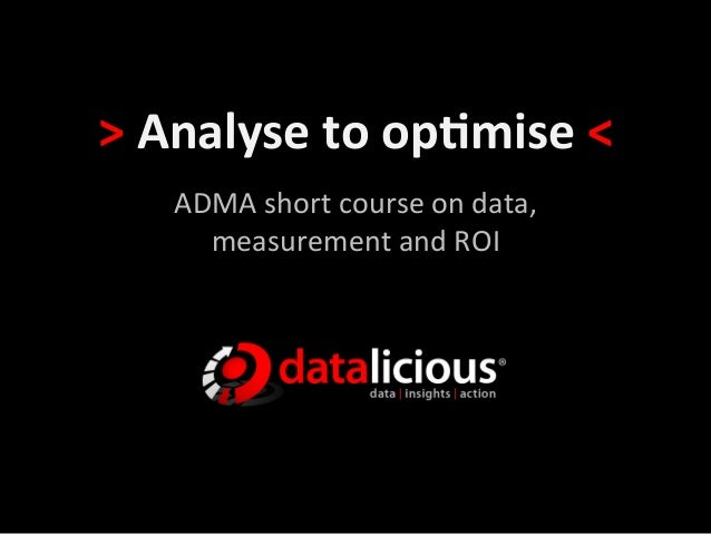 >	  Analyse	  to	  op-mise	  <	  	       ADMA	  short	  course	  on	  data,	  	         measurement	  and	  ROI
