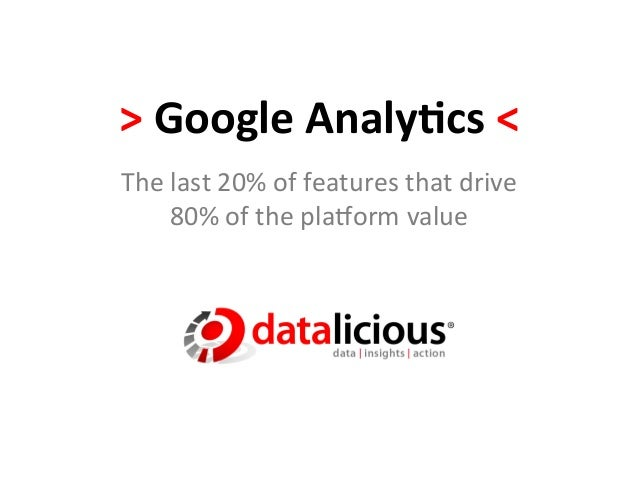 >	  Google	  Analy,cs	  <	  The	  last	  20%	  of	  features	  that	  drive	  	         80%	  of	  the	  pla5orm	  value