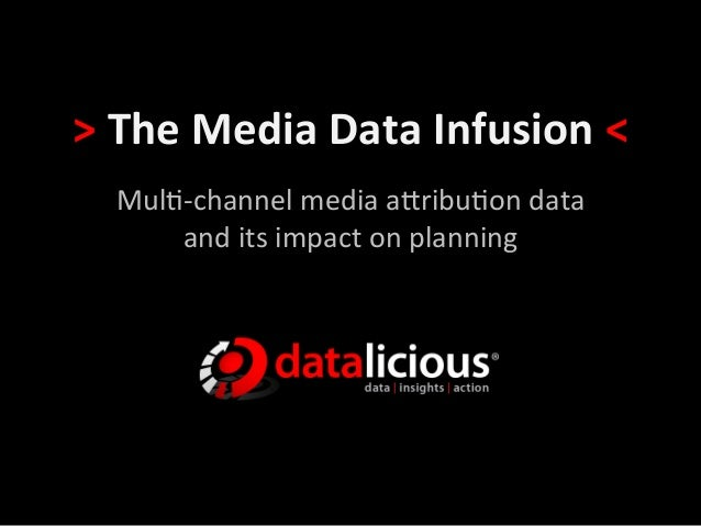 > The Media Data Infusion <    Mul$-‐channel media a/ribu$on data        and its impact on pl...