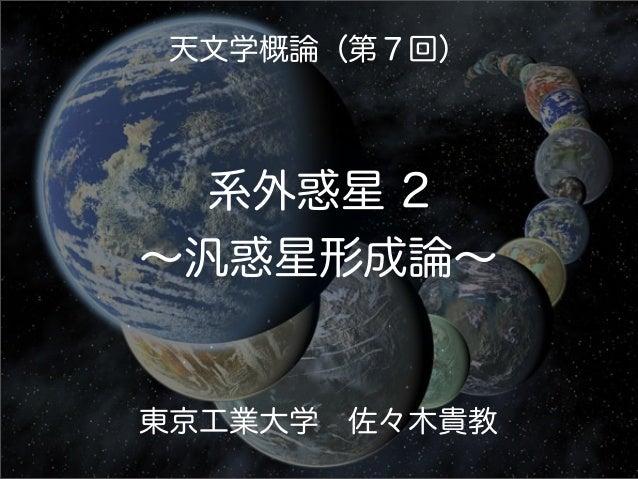 天文学概論(第7回) 系外惑星 2 ∼汎惑星形成論∼ 東京工業大学佐々木貴教
