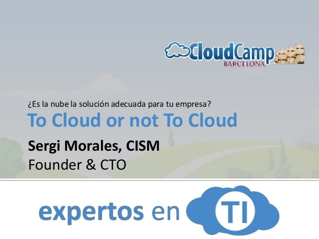 To Cloud or not To Cloud ¿Es la nube la solución adecuada para tu empresa? Sergi Morales, CISM Founder & CTO