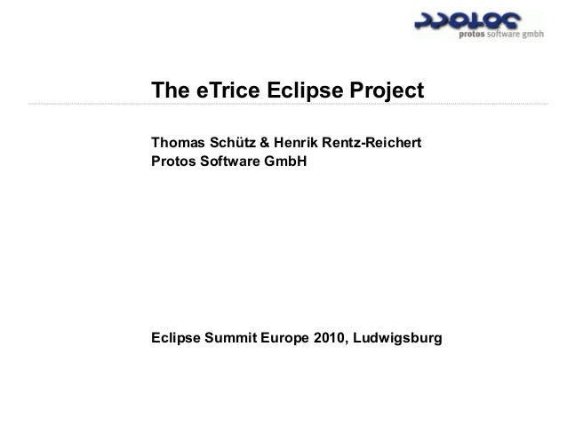 The eTrice Eclipse Project Thomas Schütz & Henrik Rentz-Reichert Protos Software GmbH Eclipse Summit Europe 2010, Ludwigsb...