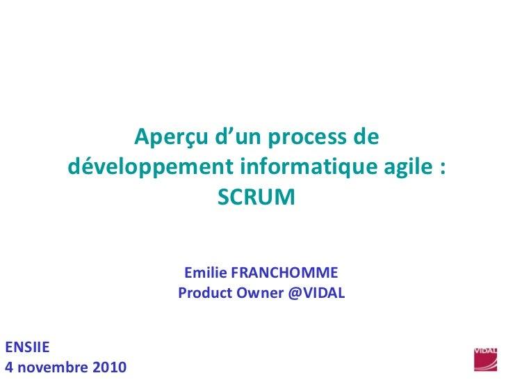 Aperçu d'un process de développement informatique agile : SCRUM<br />Emilie FRANCHOMME<br />Product Owner @VIDAL<br />ENSI...