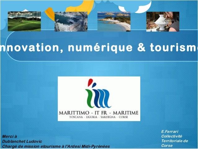 nnovation, numérique & tourisme E.Ferrari Collectivité Territoriale de Corse Merci à Dublanchet Ludovic Chargé de mission ...