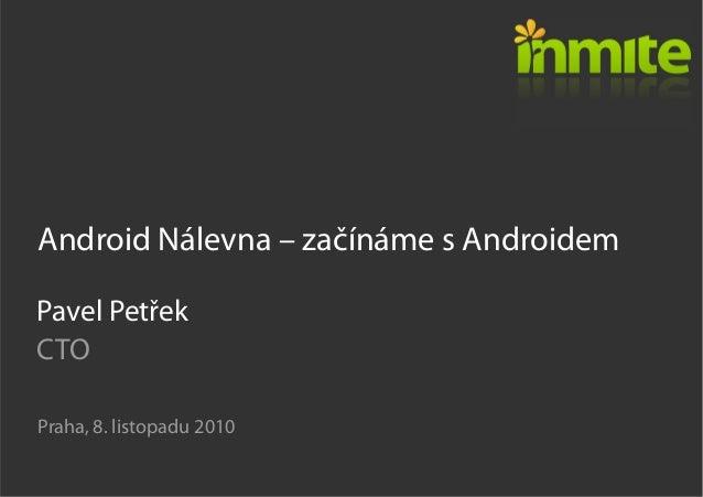 Android Nálevna – začínáme s Androidem Praha, 8. listopadu 2010 Pavel Petřek CTO