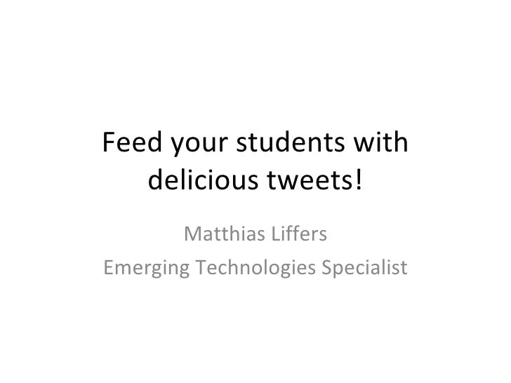 Feed your students with delicious tweets! Matthias Liffers Emerging Technologies Specialist