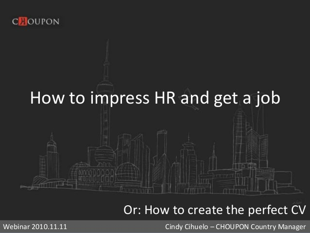 How to impress HR and get a job Or: How to create the perfect CV Webinar 2010.11.11 Cindy Cihuelo – CHOUPON Country Manager