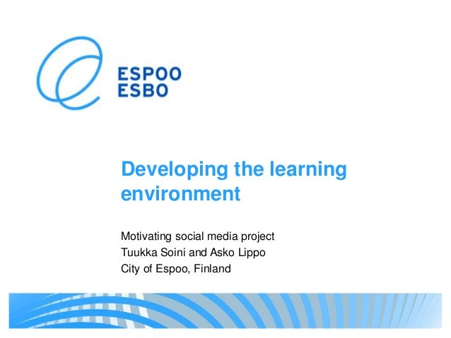 Developing the learning environment Motivating social media project Tuukka Soini and Asko Lippo City of Espoo, Finland