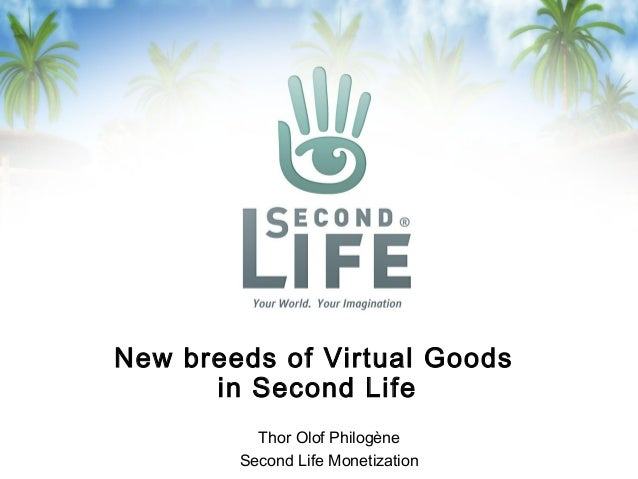 New breeds of Virtual Goods in Second Life Thor Olof Philogène Second Life Monetization