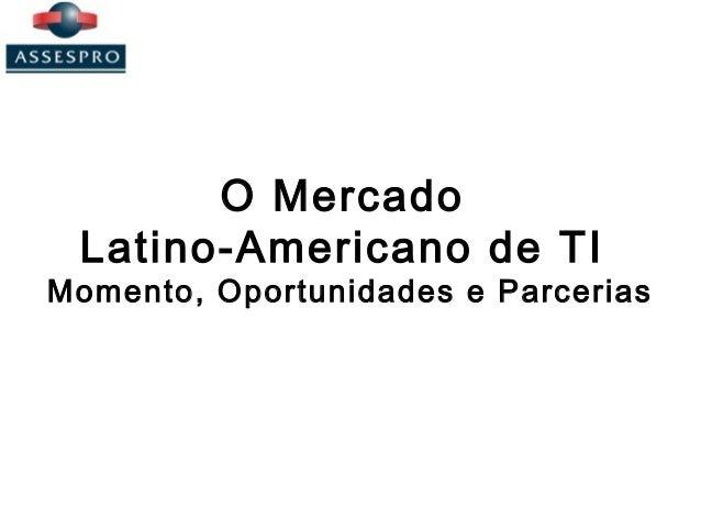 O Mercado Latino-Americano de TI Momento, Oportunidades e Parcerias