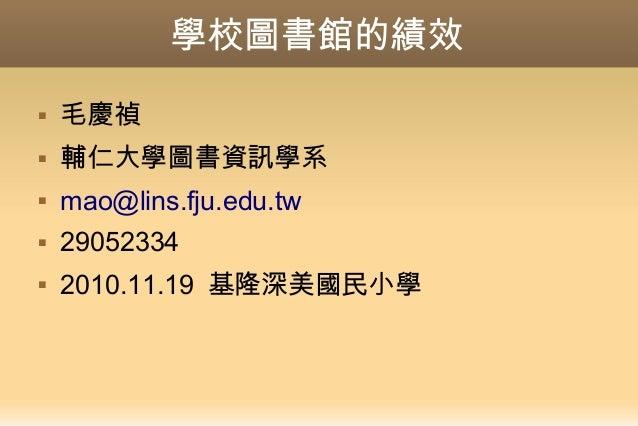 學校圖書館的績效  毛慶禎  輔仁大學圖書資訊學系  mao@lins.fju.edu.tw  29052334  2010.11.19 基隆深美國民小學