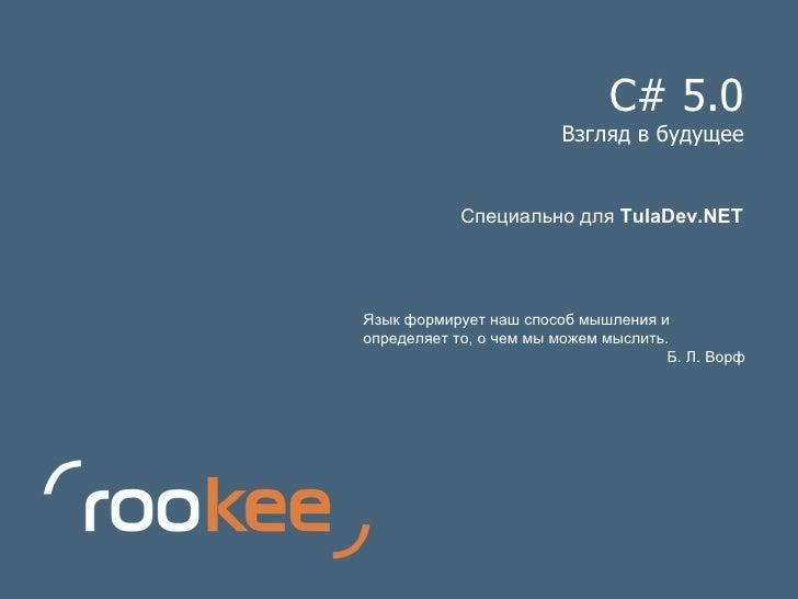 C# 5.0 Взгляд в будущее Язык формирует наш способ мышления и определяет то, о чем мы можем мыслить. Б. Л. Ворф Специально ...