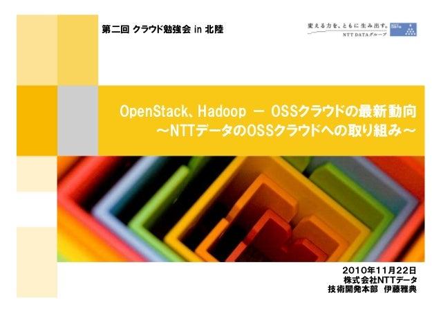 OpenStack、Hadoop - OSSクラウドの最新動向 ~NTTデータのOSSクラウドへの取り組み~ 第二回 クラウド勉強会 in 北陸 2010年11月22日 株式会社NTTデータ 技術開発本部 伊藤雅典
