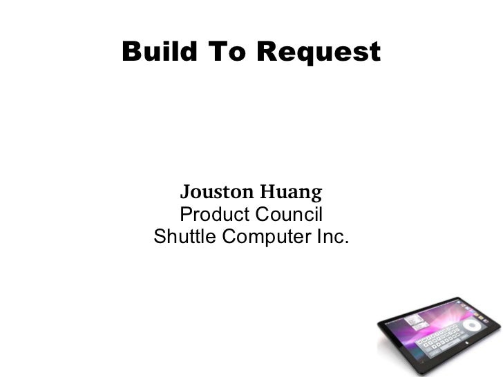 <ul>Build To Request </ul><ul>Jouston Huang Product Council Shuttle Computer Inc. </ul>