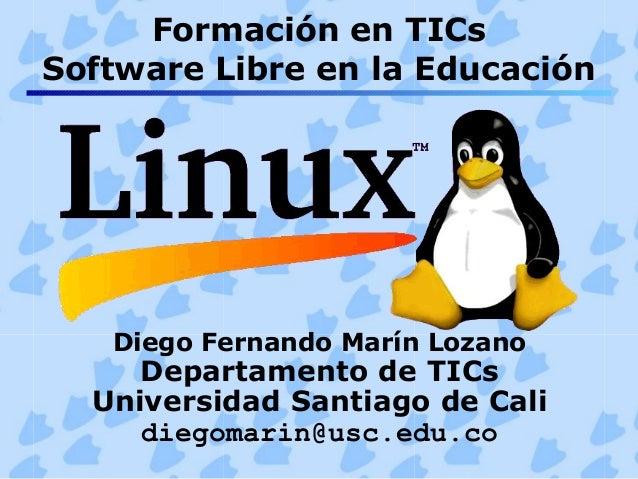 Formación en TICs Software Libre en la Educación Diego Fernando Marín Lozano Departamento de TICs Universidad Santiago de ...