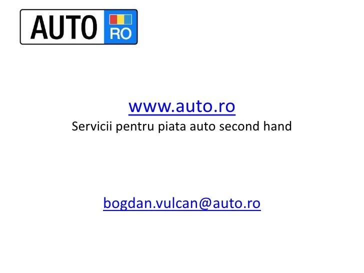 www.auto.roServiciipentrupiata auto second hand<br />bogdan.vulcan@auto.ro<br />