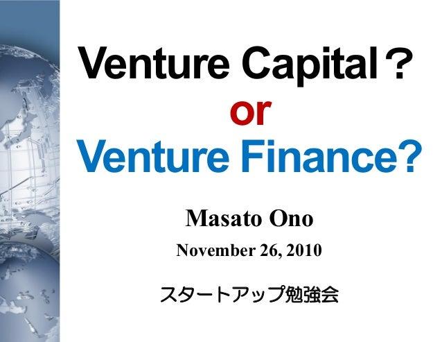 Venture Capital? or Venture Finance? Masato Ono November 26, 2010 スタートアップ勉強会