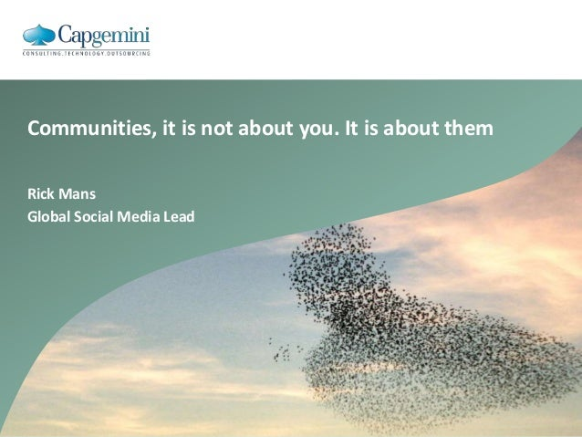 Rick Mans Global Social Media Lead Communities, it is not about you. It is about them