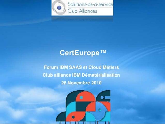 CertEurope™ Forum IBM SAAS et Cloud Métiers Club alliance IBM Dématérialisation 26 Novembre 2010