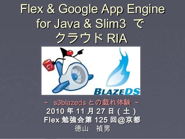 Flex & Google App EngineFlex & Google App Engine for Java & Slim3for Java & Slim3 でで クラウドクラウド RIARIA ~~ s3blazedss3blazeds...