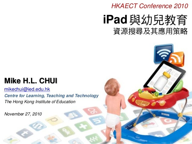 iPad與幼兒教育 資源搜尋及其應用策略 Mike H.L. CHUI mikechui@ied.edu.hk Centre for Learning, Teaching and Technology The Hong Kong Institu...