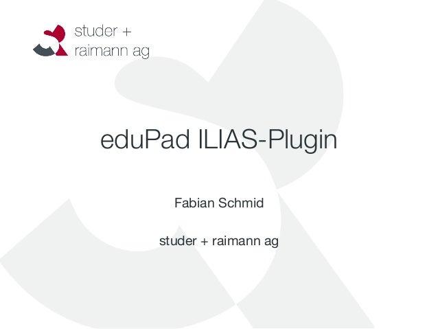 eduPad ILIAS-Plugin                     Fabian Schmid                  studer + raimann ag