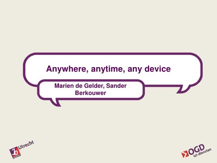 Anywhere, anytime, any device<br />Marien de Gelder, Sander Berkouwer<br />
