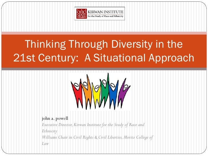 Thinking Through Diversity in the21st Century: A Situational Approach     john a. powell     Executive Director, Kirwan In...