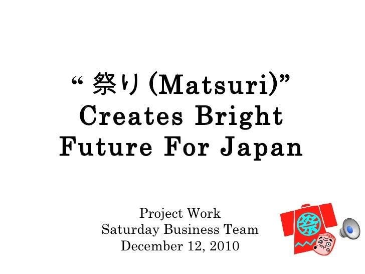 """ 祭り (Matsuri)"" Creates Bright Future For Japan <ul><li>Project Work </li></ul><ul><li>Saturday Business Team </li></ul><u..."