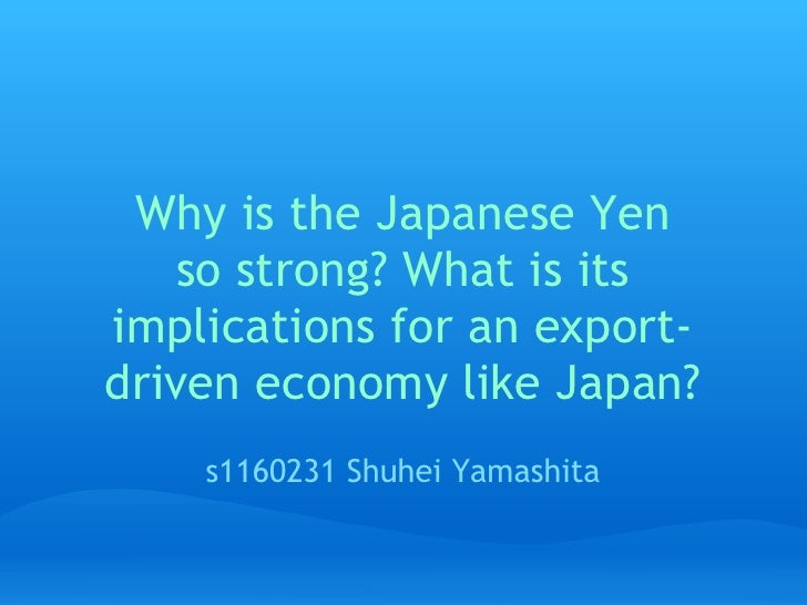 Why is the Japanese Yen   so strong? What is itsimplications for an export-driven economy like Japan?    s1160231 Shuhei ...