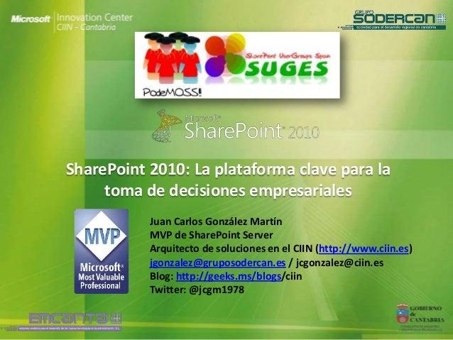 SharePoint 2010: La plataforma clave para la     toma de decisiones empresariales           Juan Carlos González Martín   ...