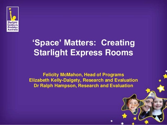 'Space' Matters: Creating  Starlight Express Rooms      Felicity McMahon, Head of ProgramsElizabeth Kelly-Dalgety, Researc...