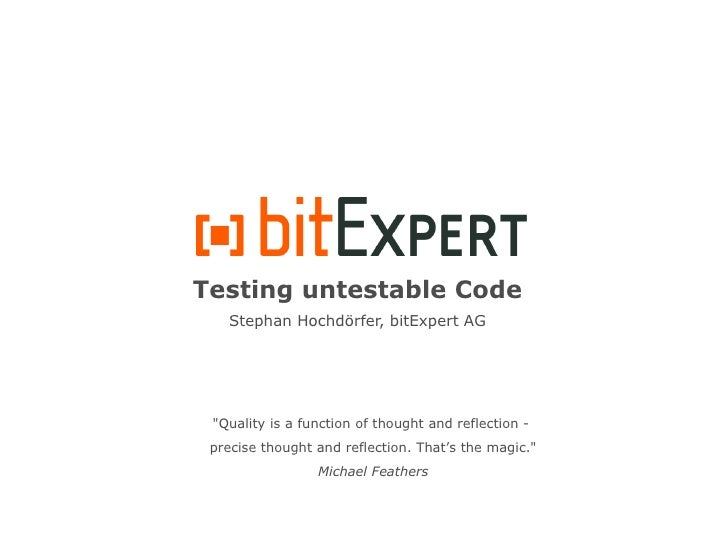 "Testing untestable Code    Stephan Hochdörfer, bitExpert AG      ""Quality is a function of thought and reflection -  preci..."