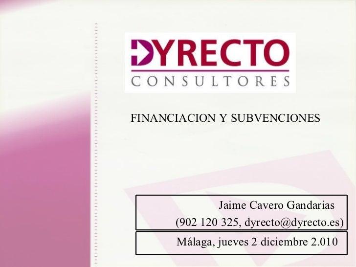 FINANCIACION Y SUBVENCIONES Málaga, jueves 2 diciembre 2.010  Jaime Cavero Gandarias  (902 120 325, dyrecto@dyrecto.es)
