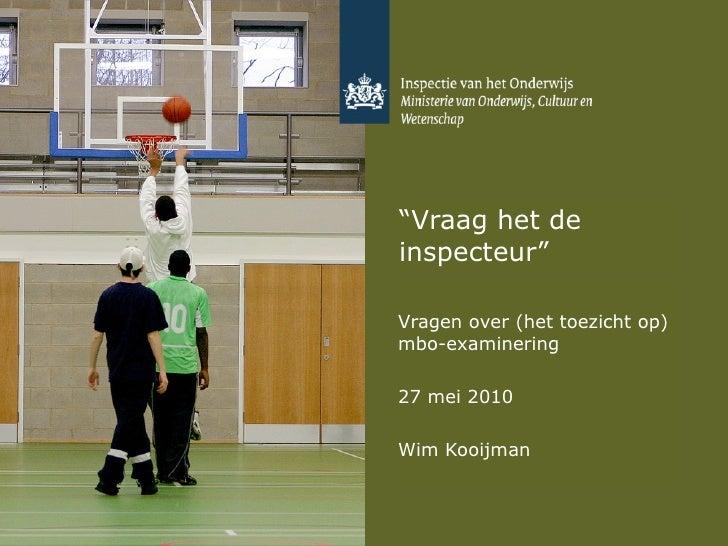 """"""" Vraag het de inspecteur"""" Vragen over (het toezicht op) mbo-examinering 27 mei 2010 Wim Kooijman"""