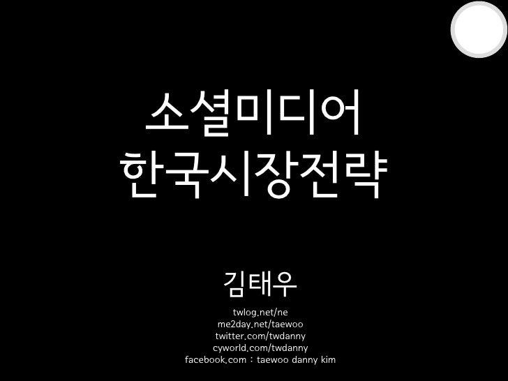 소셜미디어 한국시장전략          김태우             twlog.net/ne          me2day.net/taewoo         twitter.com/twdanny        cyworld.c...