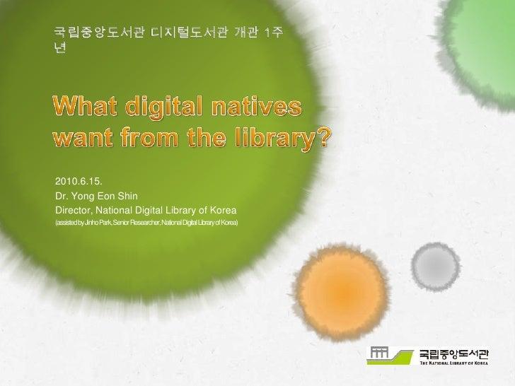국립중앙도서관 디지털도서관 개관 1주년<br />What digital natives want from the library?<br />2010.6.15. <br />Dr. Yong Eon Shin<br />Direct...