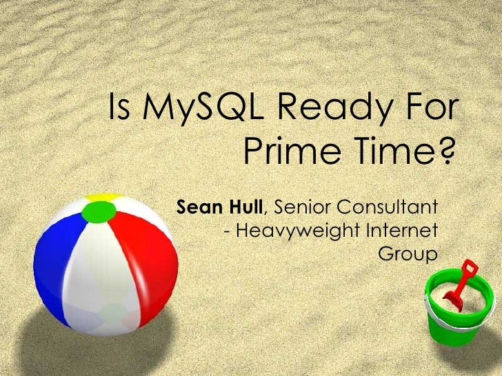 Is MySQL Ready For Prime Time? Sean Hull , Senior Consultant - Heavyweight Internet Group