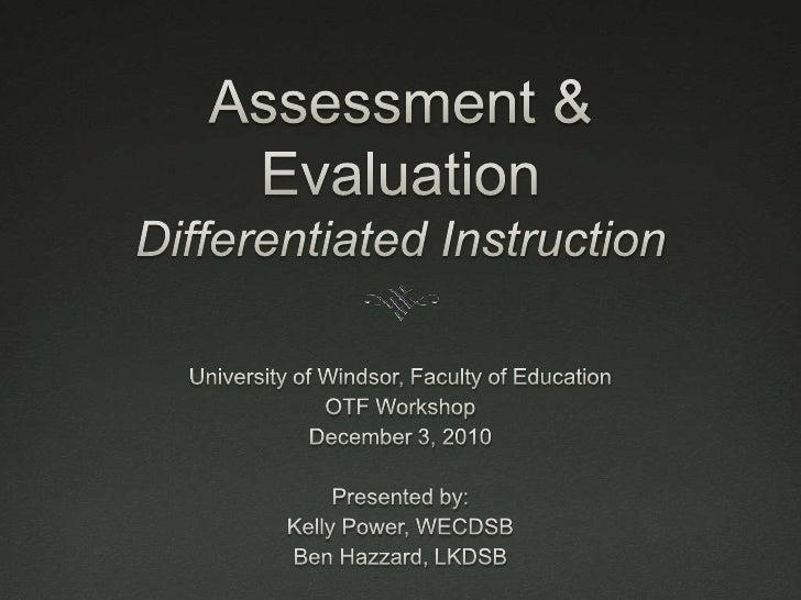 Assessment & EvaluationDifferentiated Instruction<br />University of Windsor, Faculty of Education<br />OTF Workshop<br />...